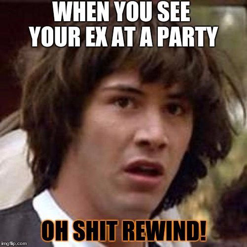 Conspiracy Keanu Meme | WHEN YOU SEE YOUR EX AT A PARTY OH SHIT REWIND! | image tagged in memes,conspiracy keanu | made w/ Imgflip meme maker