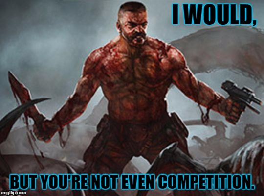 Lone Survivor | I WOULD, BUT YOU'RE NOT EVEN COMPETITION. | image tagged in lone survivor | made w/ Imgflip meme maker