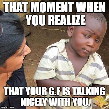 Third World Skeptical Kid Meme | THAT MOMENT WHEN YOU REALIZE THAT YOUR G.F IS TALKING NICELY WITH YOU. | image tagged in memes,third world skeptical kid | made w/ Imgflip meme maker