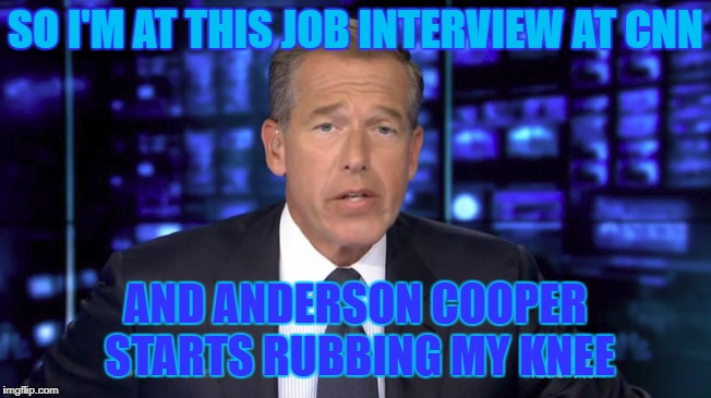 SO I'M AT THIS JOB INTERVIEW AT CNN AND ANDERSON COOPER STARTS RUBBING MY KNEE | made w/ Imgflip meme maker
