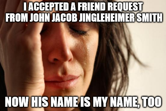 You don't want to know what people shout when I go out | I ACCEPTED A FRIEND REQUEST FROM JOHN JACOB JINGLEHEIMER SMITH NOW HIS NAME IS MY NAME, TOO | image tagged in memes,first world problems,childrens song,facebook,friend request | made w/ Imgflip meme maker