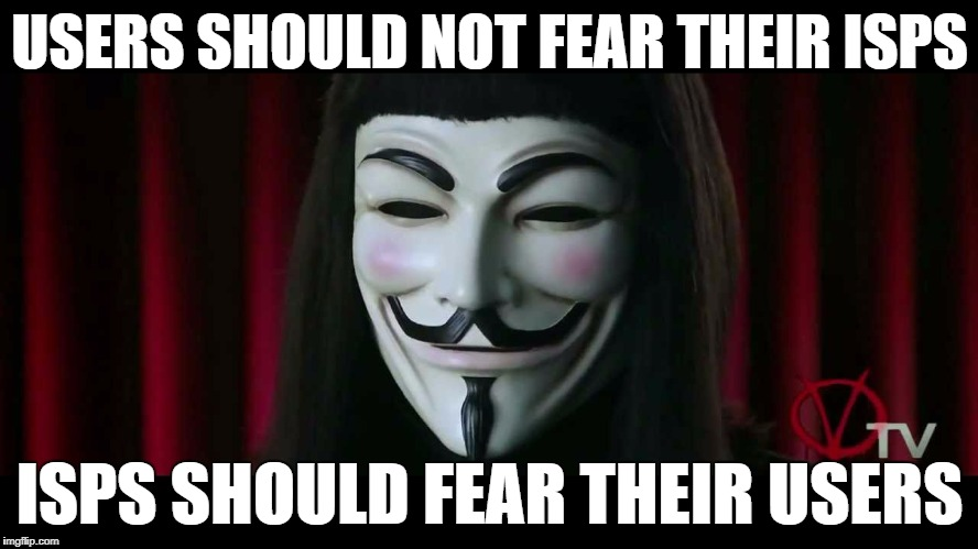 V on Net Neutrality | USERS SHOULD NOT FEAR THEIR ISPS ISPS SHOULD FEAR THEIR USERS | image tagged in v,vendetta,isp,net neutrality,fear,users | made w/ Imgflip meme maker