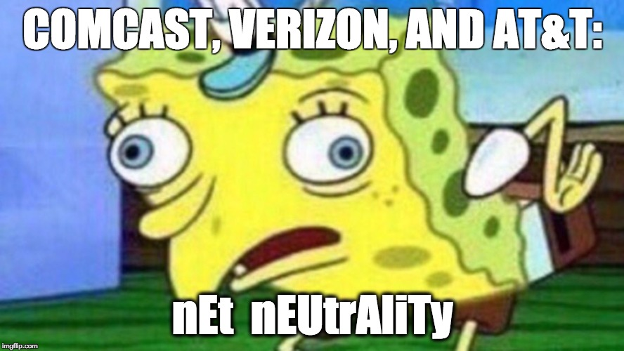 COMCAST, VERIZON, AND AT&T: nEt  nEUtrAliTy | image tagged in spongebob chicken | made w/ Imgflip meme maker