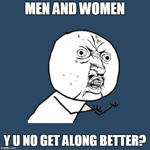Y U No Meme | MEN AND WOMEN Y U NO GET ALONG BETTER? | image tagged in memes,y u no | made w/ Imgflip meme maker