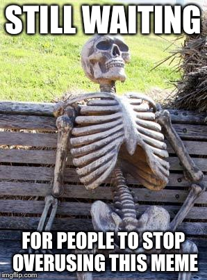 Waiting Skeleton Meme | STILL WAITING FOR PEOPLE TO STOP OVERUSING THIS MEME | image tagged in memes,waiting skeleton | made w/ Imgflip meme maker
