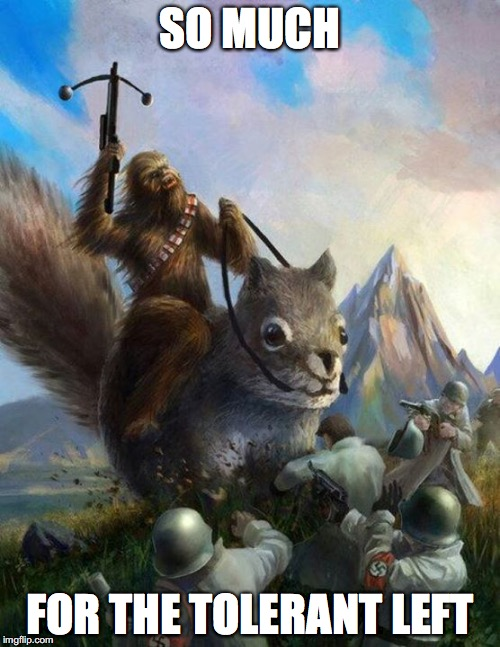 Wookie riding a squirrel killing nazis. Your argument is invalid | SO MUCH FOR THE TOLERANT LEFT | image tagged in wookie riding a squirrel killing nazis your argument is invalid,star wars,chewbacca,tolerance,leftists | made w/ Imgflip meme maker