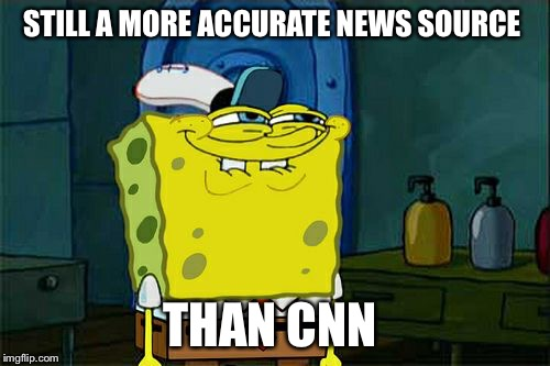 I get my news from Spongebob Squarepants | STILL A MORE ACCURATE NEWS SOURCE THAN CNN | image tagged in memes,dont you squidward,spongebob squarepants,cnn fake news,liberal hypocrisy | made w/ Imgflip meme maker