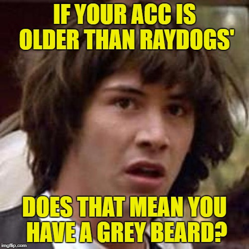 Conspiracy Keanu Meme | IF YOUR ACC IS OLDER THAN RAYDOGS' DOES THAT MEAN YOU HAVE A GREY BEARD? | image tagged in memes,conspiracy keanu | made w/ Imgflip meme maker