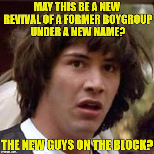Conspiracy Keanu Meme | MAY THIS BE A NEW REVIVAL OF A FORMER BOYGROUP UNDER A NEW NAME? THE NEW GUYS ON THE BLOCK? | image tagged in memes,conspiracy keanu | made w/ Imgflip meme maker