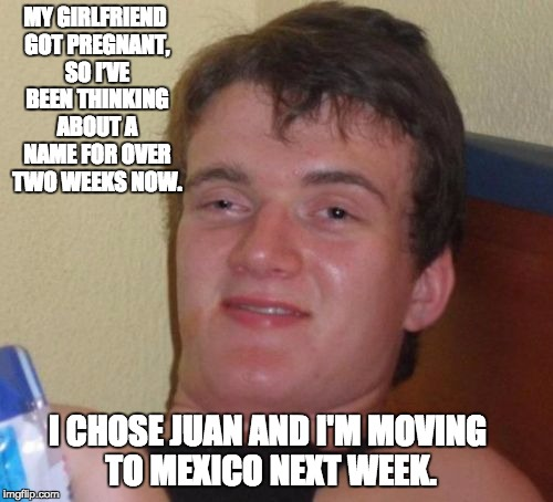 10 Guy Meme | MY GIRLFRIEND GOT PREGNANT, SO I'VE BEEN THINKING ABOUT A NAME FOR OVER TWO WEEKS NOW. I CHOSE JUAN AND I'M MOVING TO MEXICO NEXT WEEK. | image tagged in memes,10 guy | made w/ Imgflip meme maker