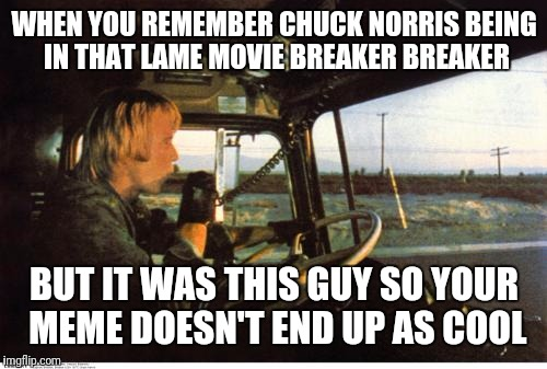 WHEN YOU REMEMBER CHUCK NORRIS BEING IN THAT LAME MOVIE BREAKER BREAKER BUT IT WAS THIS GUY SO YOUR MEME DOESN'T END UP AS COOL | made w/ Imgflip meme maker