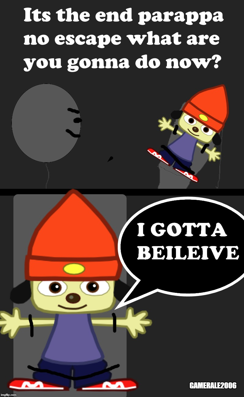I GOTTA BELIEVE | GAMERALE2006 | image tagged in parappa,memes,stupidity | made w/ Imgflip meme maker