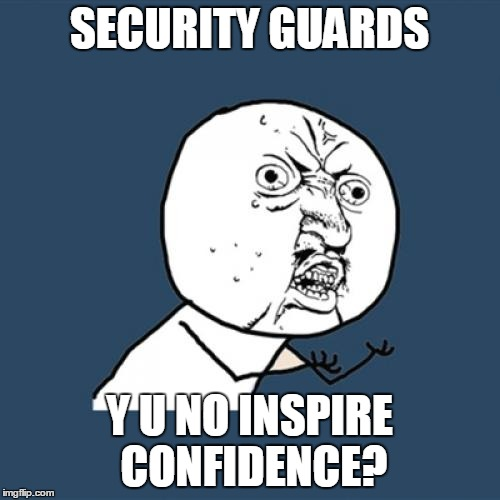Y U No Meme | SECURITY GUARDS Y U NO INSPIRE CONFIDENCE? | image tagged in memes,y u no | made w/ Imgflip meme maker