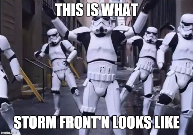THIS IS WHAT STORM FRONT'N LOOKS LIKE | image tagged in storm dance | made w/ Imgflip meme maker