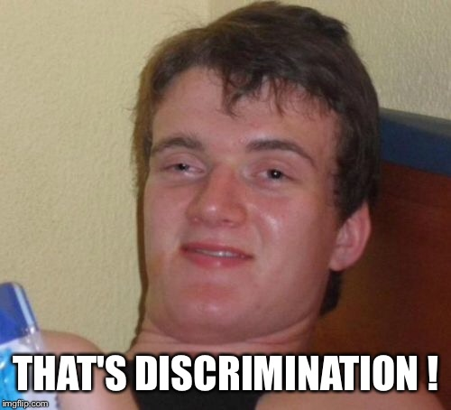 10 Guy Meme | THAT'S DISCRIMINATION ! | image tagged in memes,10 guy | made w/ Imgflip meme maker