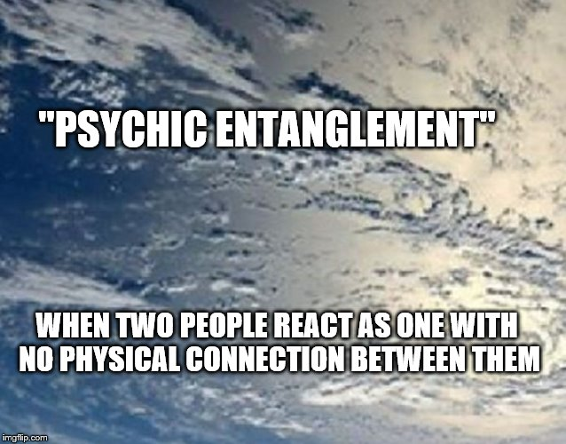 "Soulmates | ""PSYCHIC ENTANGLEMENT"" WHEN TWO PEOPLE REACT AS ONE WITH NO PHYSICAL CONNECTION BETWEEN THEM 