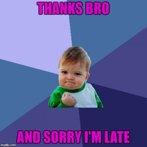 Success Kid Meme | THANKS BRO AND SORRY I'M LATE | image tagged in memes,success kid | made w/ Imgflip meme maker