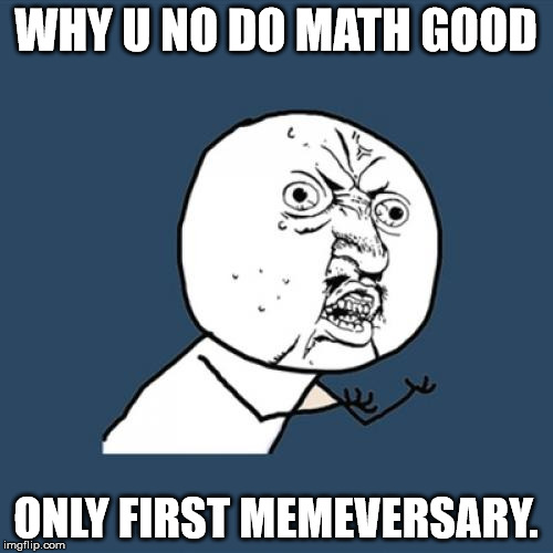 Y U No Meme | WHY U NO DO MATH GOOD ONLY FIRST MEMEVERSARY. | image tagged in memes,y u no | made w/ Imgflip meme maker