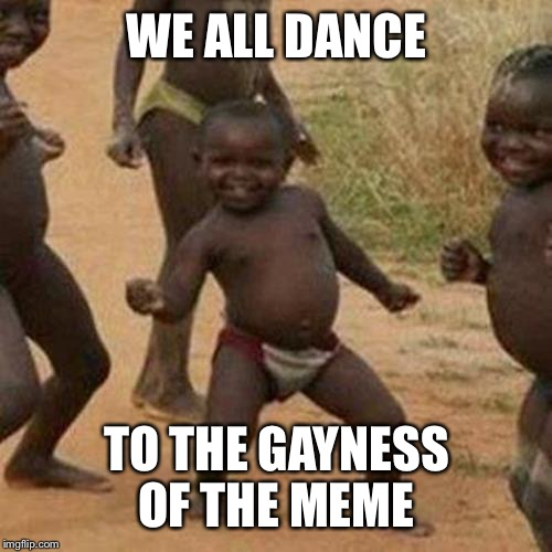 Third World Success Kid Meme | WE ALL DANCE TO THE GAYNESS OF THE MEME | image tagged in memes,third world success kid | made w/ Imgflip meme maker