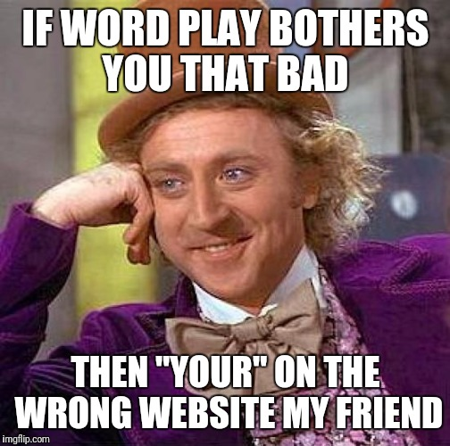 "Creepy Condescending Wonka Meme | IF WORD PLAY BOTHERS YOU THAT BAD THEN ""YOUR"" ON THE WRONG WEBSITE MY FRIEND 