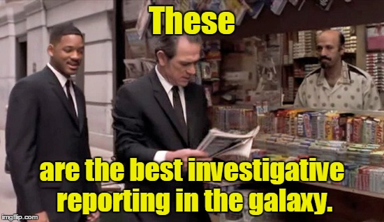 These are the best investigative reporting in the galaxy. | made w/ Imgflip meme maker