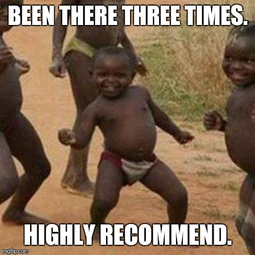 Third World Success Kid Meme | BEEN THERE THREE TIMES. HIGHLY RECOMMEND. | image tagged in memes,third world success kid | made w/ Imgflip meme maker