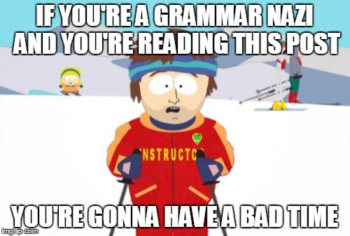 IF YOU'RE A GRAMMAR NAZI AND YOU'RE READING THIS POST YOU'RE GONNA HAVE A BAD TIME | made w/ Imgflip meme maker