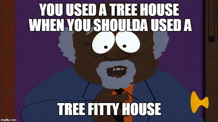 YOU USED A TREE HOUSE WHEN YOU SHOULDA USED A TREE FITTY HOUSE | image tagged in tree fitty | made w/ Imgflip meme maker
