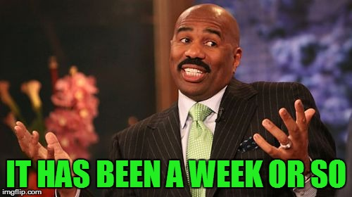 Steve Harvey Meme | IT HAS BEEN A WEEK OR SO | image tagged in memes,steve harvey | made w/ Imgflip meme maker