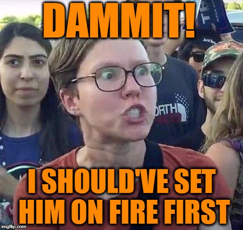 Triggered feminist | DAMMIT! I SHOULD'VE SET HIM ON FIRE FIRST | image tagged in triggered feminist | made w/ Imgflip meme maker