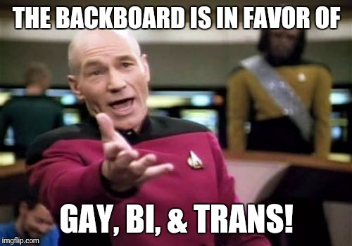 Picard Wtf Meme | THE BACKBOARD IS IN FAVOR OF GAY, BI, & TRANS! | image tagged in memes,picard wtf | made w/ Imgflip meme maker