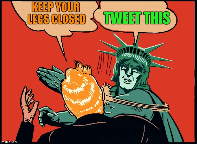 No respect I tell ya... | KEEP YOUR LEGS CLOSED TWEET THIS | image tagged in lady liberty slaps trump,slap,donald trump,statue of liberty | made w/ Imgflip meme maker