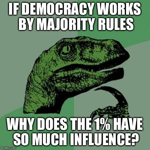 Philosoraptor Meme | IF DEMOCRACY WORKS BY MAJORITY RULES WHY DOES THE 1% HAVE SO MUCH INFLUENCE? | image tagged in memes,philosoraptor | made w/ Imgflip meme maker
