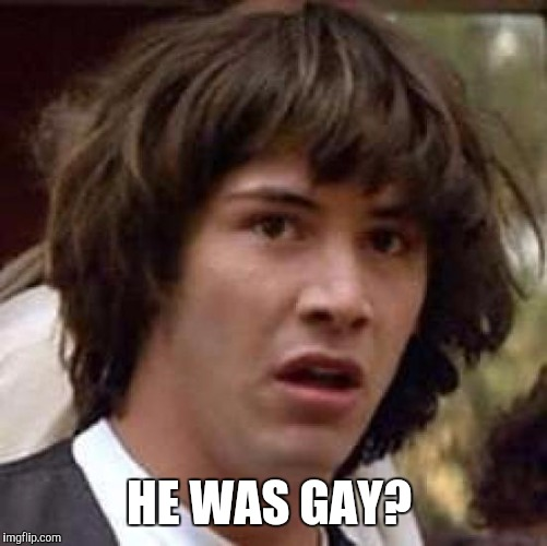 Conspiracy Keanu Meme | HE WAS GAY? | image tagged in memes,conspiracy keanu | made w/ Imgflip meme maker