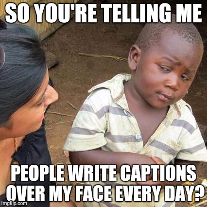 Third World Skeptical Kid Meme | SO YOU'RE TELLING ME PEOPLE WRITE CAPTIONS OVER MY FACE EVERY DAY? | image tagged in memes,third world skeptical kid | made w/ Imgflip meme maker