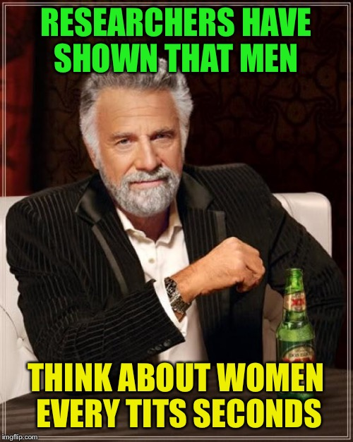 Natural obsession  | RESEARCHERS HAVE SHOWN THAT MEN THINK ABOUT WOMEN EVERY TITS SECONDS | image tagged in memes,the most interesting man in the world,funny | made w/ Imgflip meme maker