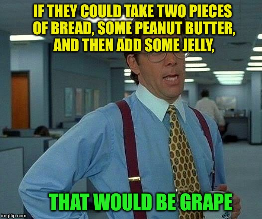 That Would Be Great Meme | IF THEY COULD TAKE TWO PIECES OF BREAD, SOME PEANUT BUTTER, AND THEN ADD SOME JELLY, THAT WOULD BE GRAPE | image tagged in memes,that would be great | made w/ Imgflip meme maker