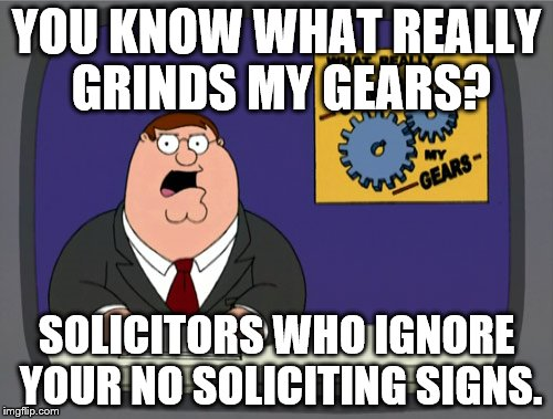 Peter Griffin News Meme | YOU KNOW WHAT REALLY GRINDS MY GEARS? SOLICITORS WHO IGNORE YOUR NO SOLICITING SIGNS. | image tagged in memes,peter griffin news | made w/ Imgflip meme maker