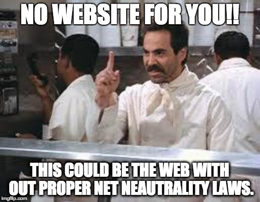 No soup |  NO WEBSITE FOR YOU!! THIS COULD BE THE WEB WITH OUT PROPER NET NEAUTRALITY LAWS. | image tagged in no soup | made w/ Imgflip meme maker