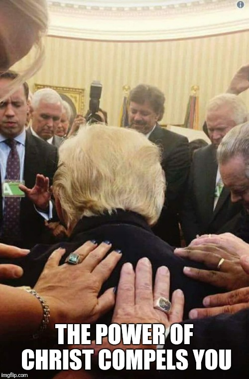 THE POWER OF CHRIST COMPELS YOU | image tagged in donald trump | made w/ Imgflip meme maker