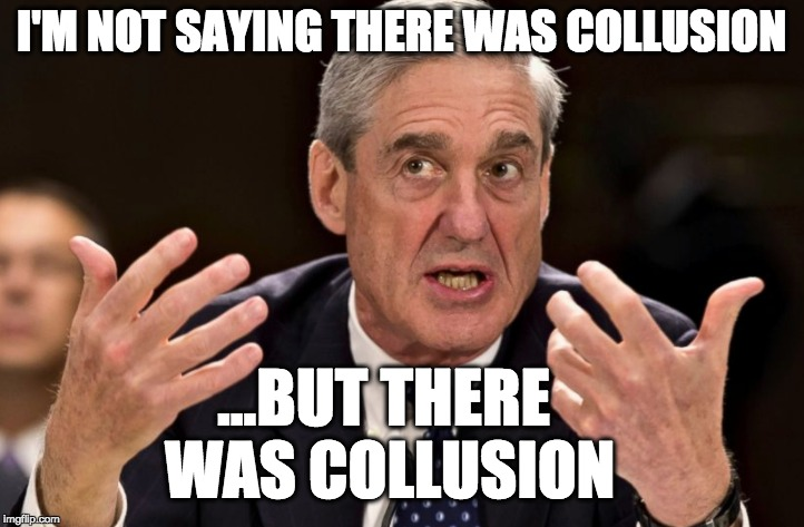 i'm not saying there was collusion | I'M NOT SAYING THERE WAS COLLUSION ...BUT THERE WAS COLLUSION | image tagged in mueller,robert mueller,collusion,trump russia collusion,russiagate,trump | made w/ Imgflip meme maker