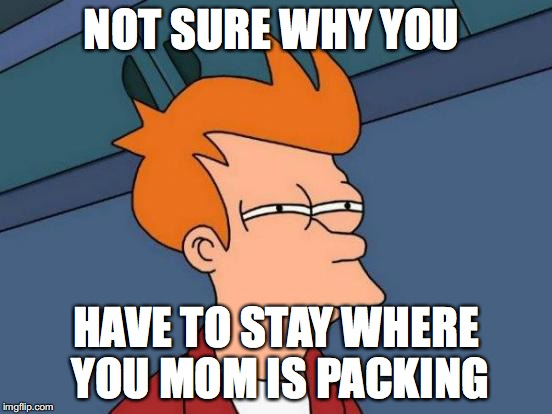 Futurama Fry Meme | NOT SURE WHY YOU HAVE TO STAY WHERE YOU MOM IS PACKING | image tagged in memes,futurama fry | made w/ Imgflip meme maker
