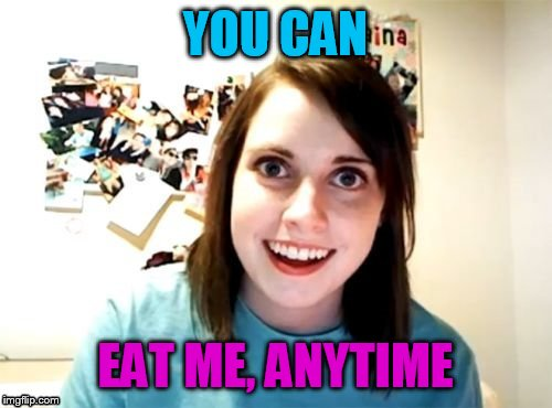 YOU CAN EAT ME, ANYTIME | made w/ Imgflip meme maker
