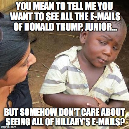 It's called HYPOCRISY, Liberals. You stink of it.  |  YOU MEAN TO TELL ME YOU WANT TO SEE ALL THE E-MAILS OF DONALD TRUMP, JUNIOR... BUT SOMEHOW DON'T CARE ABOUT SEEING ALL OF HILLARY'S E-MAILS? | image tagged in e-mails,2017,hillary,donald trump jr,hypocrisy,nothing burger | made w/ Imgflip meme maker