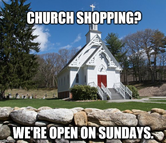 CHURCH SHOPPING? WE'RE OPEN ON SUNDAYS. | image tagged in pretty country church | made w/ Imgflip meme maker