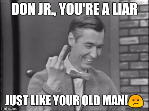 Mr Rogers Flipping the Bird | DON JR., YOU'RE A LIAR JUST LIKE YOUR OLD MAN! | image tagged in mr rogers flipping the bird | made w/ Imgflip meme maker