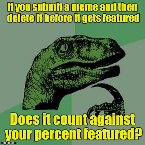 Philosoraptor Meme | If you submit a meme and then delete it before it gets featured Does it count against your percent featured? | image tagged in memes,philosoraptor | made w/ Imgflip meme maker