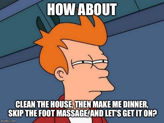 Futurama Fry Meme | HOW ABOUT CLEAN THE HOUSE, THEN MAKE ME DINNER, SKIP THE FOOT MASSAGE, AND LET'S GET IT ON? | image tagged in memes,futurama fry | made w/ Imgflip meme maker