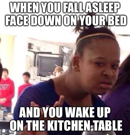 Falling asleep | WHEN YOU FALL ASLEEP FACE DOWN ON YOUR BED AND YOU WAKE UP ON THE KITCHEN TABLE | image tagged in memes,black girl wat,sleep | made w/ Imgflip meme maker
