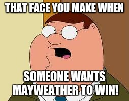 Family Guy Peter | THAT FACE YOU MAKE WHEN SOMEONE WANTS MAYWEATHER TO WIN! | image tagged in memes,family guy peter | made w/ Imgflip meme maker